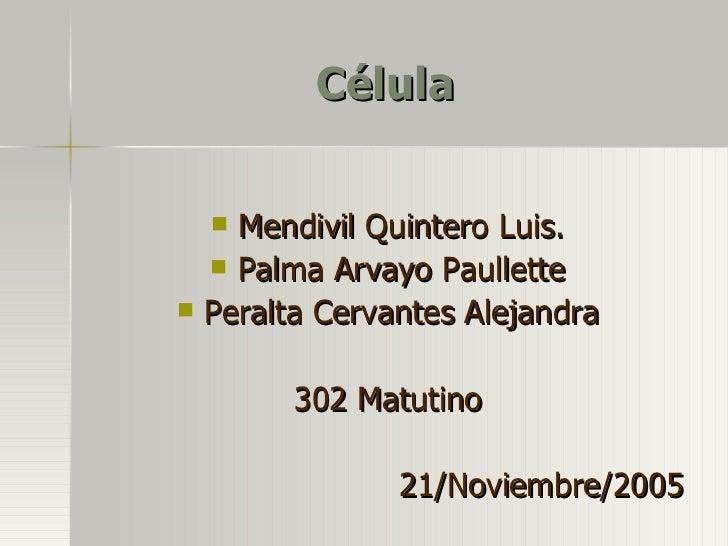 Célula <ul><li>Mendivil Quintero Luis. </li></ul><ul><li>Palma Arvayo Paullette </li></ul><ul><li>Peralta Cervantes Alejan...