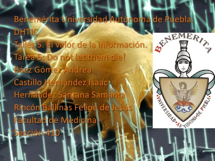 Benemérita Universidad Autónoma de Puebla.DHTICTaller 5. El valor de la información.Tarea 5: Do not let them die!Báez Góme...