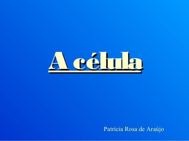 A célulaA célulaPatrícia Rosa de Araújo
