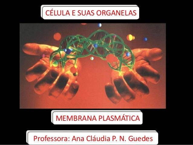 CÉLULA E SUAS ORGANELASMEMBRANA PLASMÁTICAProfessora: Ana Cláudia P. N. Guedes