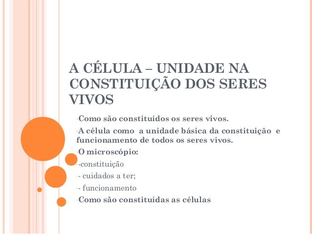 A CÉLULA – UNIDADE NA CONSTITUIÇÃO DOS SERES VIVOS -Como são constituídos os seres vivos. -A célula como a unidade básica ...