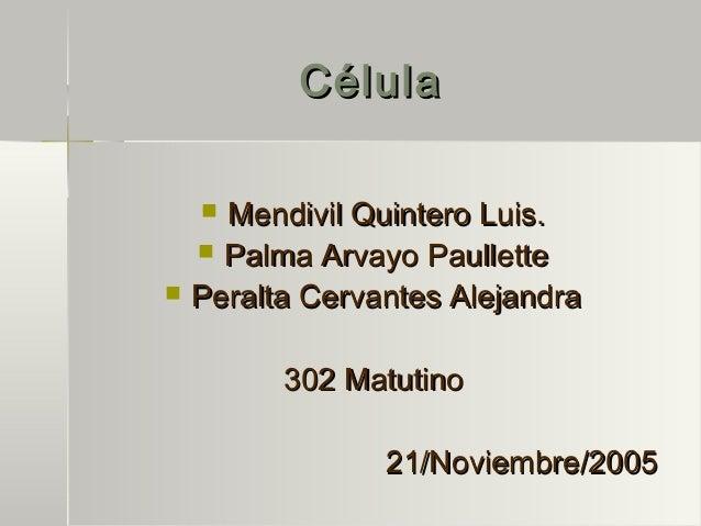 CélulaCélula  Mendivil Quintero Luis.Mendivil Quintero Luis.  Palma Arvayo PaullettePalma Arvayo Paullette  Peralta Cer...