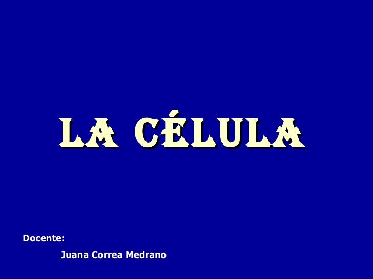 LA CÉLULA Docente: Juana Correa Medrano