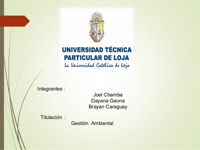 Integrantes : Joel Chamba Dayana Gaona Brayan Caraguay Titulación : Gestión Ambiental