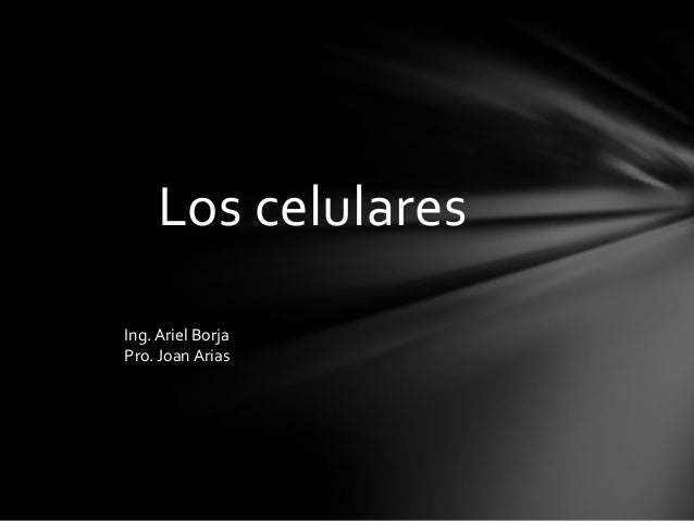 Los celulares Ing. Ariel Borja Pro. Joan Arias