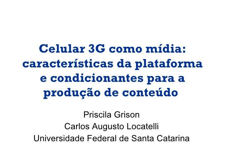 Celular 3G como mídia: características da plataforma e condicionantes para a produção de conteúdo   Priscila Grison Carlos...