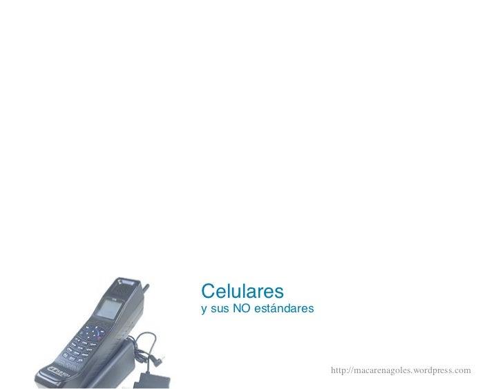Celulares y sus NO estándares                           http://macarenagoles.wordpress.com
