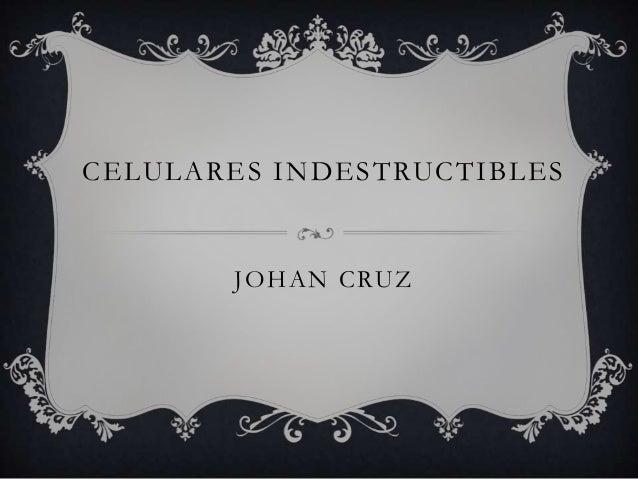 CELULARES INDESTRUCTIBLES  J O H A N C RU Z