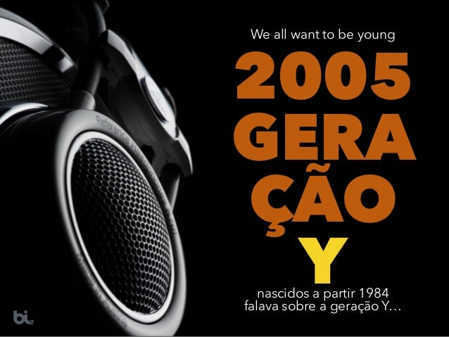 2005 GERA ÇÃO Ynascidos a partir 1984 falava sobre a geração Y… We all want to be young