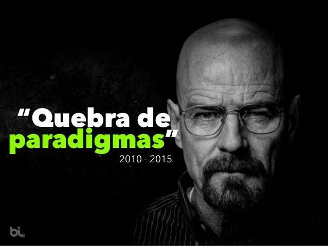 """""""Quebra de paradigmas"""" 2010 - 2015"""