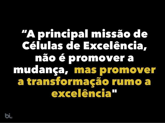 """""""A principal missão de Células de Excelência, não é promover a mudança, mas promover a transformação rumo a excelência"""""""