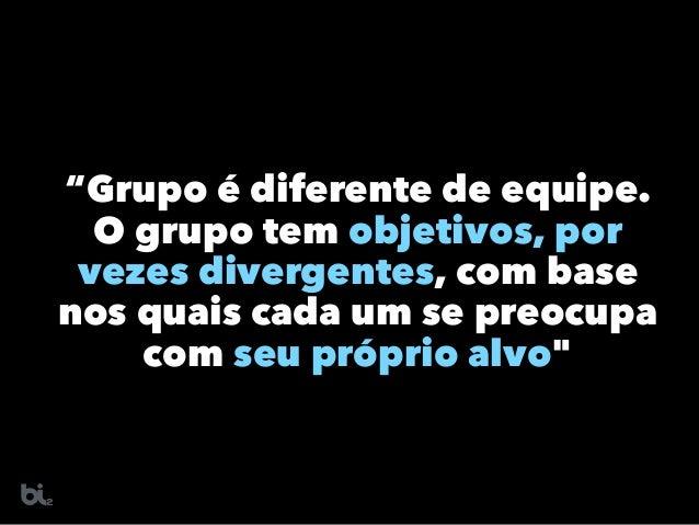 """""""Grupo é diferente de equipe.  O grupo tem objetivos, por vezes divergentes, com base nos quais cada um se preocupa com s..."""