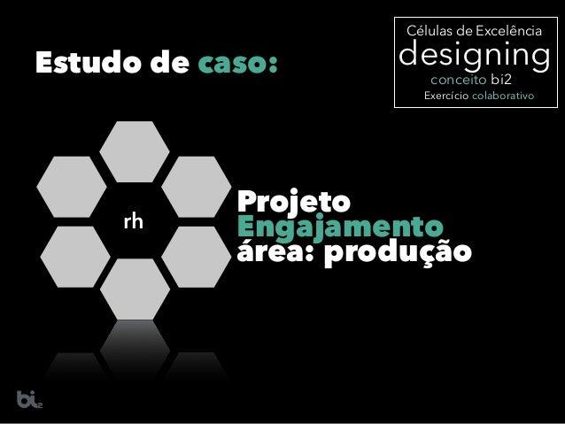 rh Projeto Engajamento área: produção designing Células de Excelência Exercício colaborativo conceito bi2 Estudo de caso: