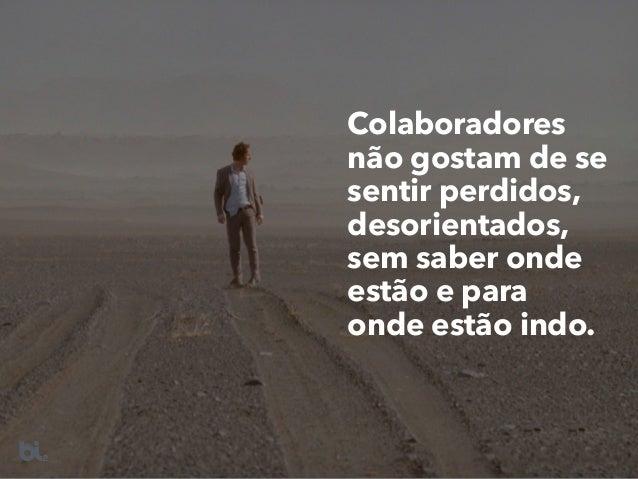 Colaboradores não gostam de se sentir perdidos, desorientados, sem saber onde estão e para onde estão indo.