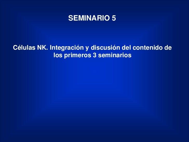 SEMINARIO 5   Células NK. Integración y discusión del contenido de              los primeros 3 seminarios