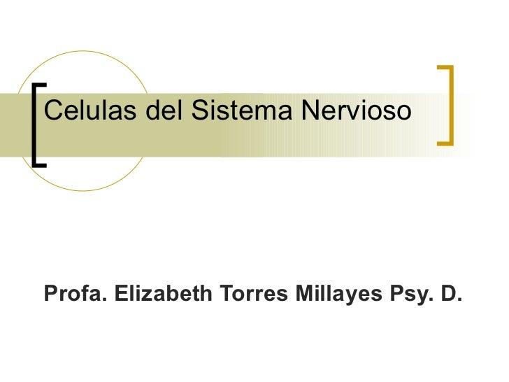 Celulas del Sistema Nervioso Profa. Elizabeth Torres Millayes Psy. D.