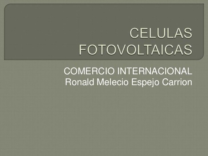 CELULAS FOTOVOLTAICAS<br />COMERCIO INTERNACIONAL<br />Ronald Melecio Espejo Carrion<br />
