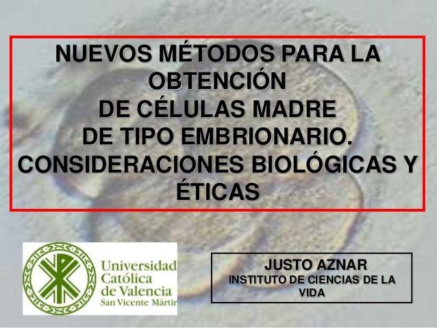1 NUEVOS MÉTODOS PARA LA OBTENCIÓN DE CÉLULAS MADRE DE TIPO EMBRIONARIO. CONSIDERACIONES BIOLÓGICAS Y ÉTICAS JUSTO AZNAR I...