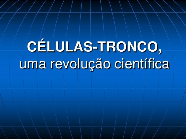 CÉLULAS-TRONCO,uma revolução científica<br />