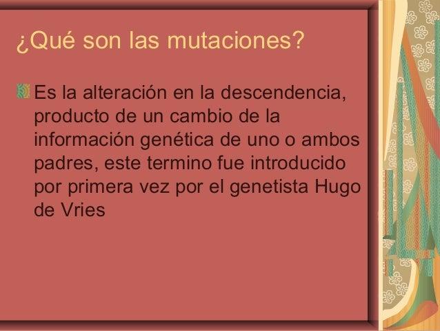 ¿Qué son las mutaciones?Es la alteración en la descendencia,producto de un cambio de lainformación genética de uno o ambos...