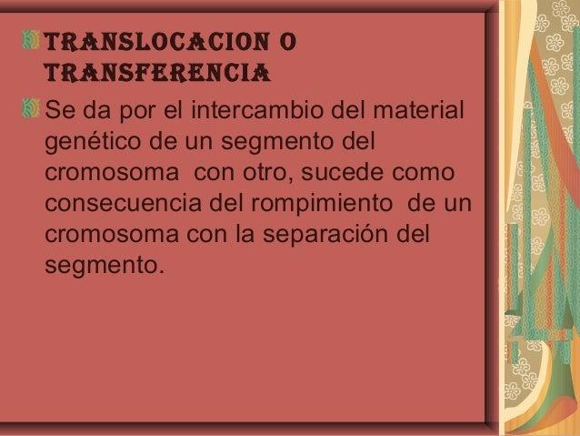 trAnslocAcion otrAnsferenciASe da por el intercambio del materialgenético de un segmento delcromosoma con otro, sucede com...