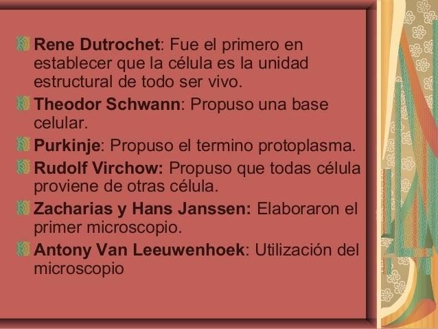 Rene Dutrochet: Fue el primero enestablecer que la célula es la unidadestructural de todo ser vivo.Theodor Schwann: Propus...