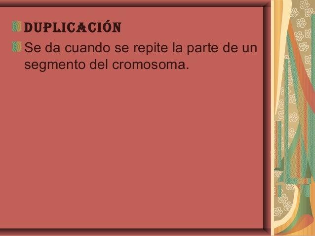 duplicAciónSe da cuando se repite la parte de unsegmento del cromosoma.