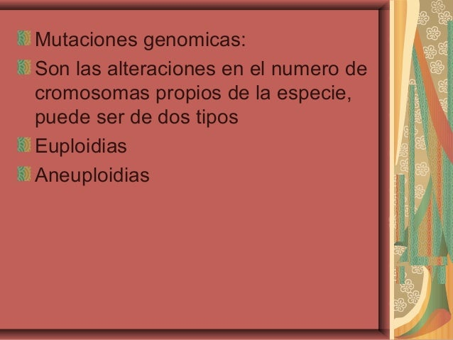 Mutaciones genomicas:Son las alteraciones en el numero decromosomas propios de la especie,puede ser de dos tiposEuploidias...