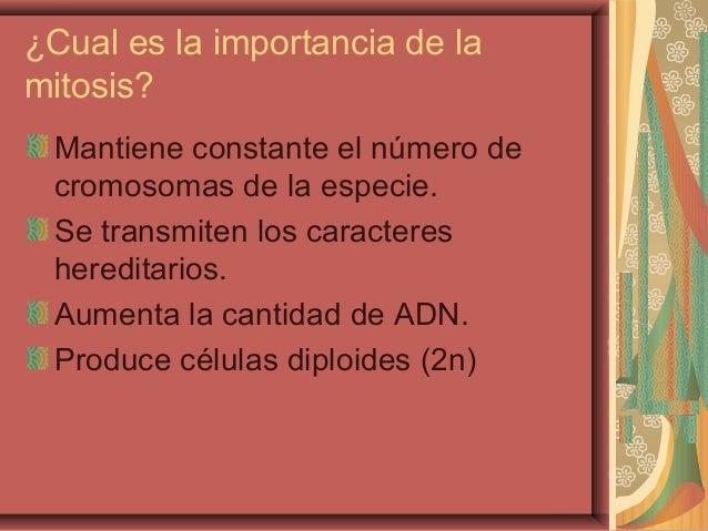 ¿Cual es la importancia de lamitosis?Mantiene constante el número decromosomas de la especie.Se transmiten los caracteresh...