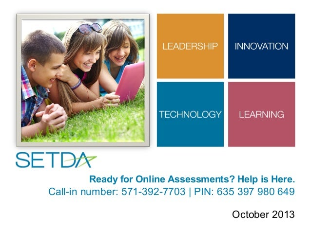 Ready for Online Assessments? Help is Here.  Call-in number: 571-392-7703 | PIN: 635 397 980 649 October 2013