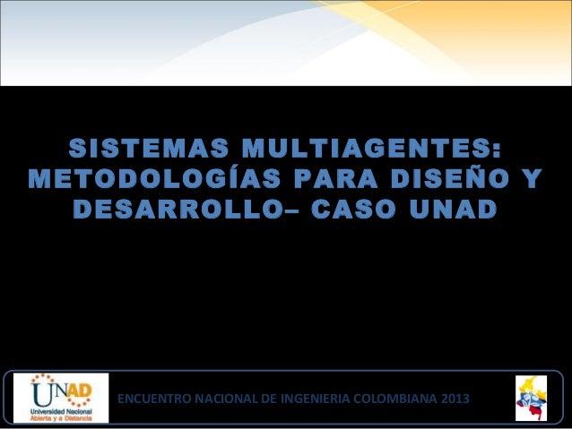 SISTEMAS MULTIAGENTES: METODOLOGÍAS PARA DISEÑO Y DESARROLLO– CASO UNAD ENCUENTRO NACIONAL DE INGENIERIA COLOMBIANA 2013EN...