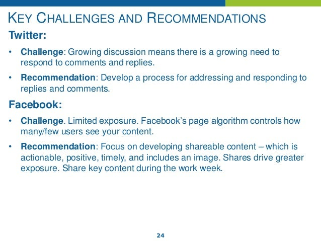 24 KEY CHALLENGES AND RECOMMENDATIONS Twitter: • Challenge: Growing discussion means there is a growing need to respond to...
