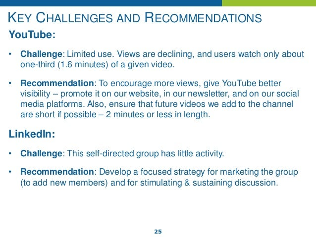 25 KEY CHALLENGES AND RECOMMENDATIONS YouTube: • Challenge: Limited use. Views are declining, and users watch only about o...