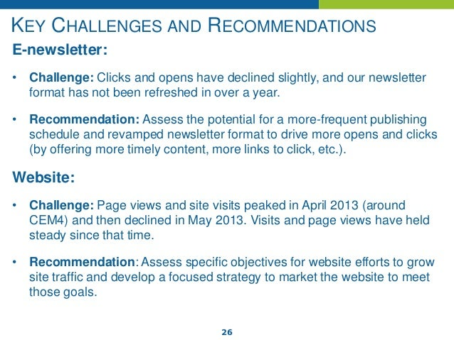 26 KEY CHALLENGES AND RECOMMENDATIONS E-newsletter: • Challenge: Clicks and opens have declined slightly, and our newslett...
