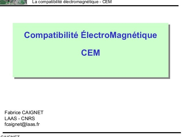 F.CAIGNET La compatibilité électromagnétique - CEM Compatibilité ÉlectroMagnétique CEM Compatibilité ÉlectroMagnétique CEM...