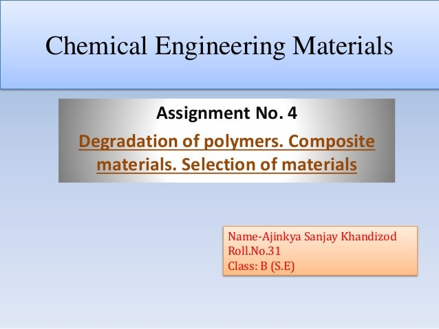 Chemical Engineering Materials Assignment No. 4 Degradation of polymers. Composite materials. Selection of materials Name-...