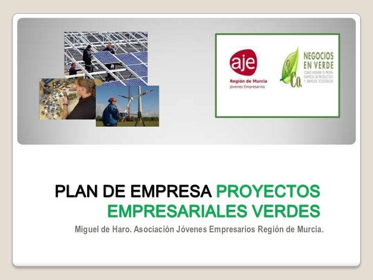 PLAN DE EMPRESA PROYECTOS     EMPRESARIALES VERDES Miguel de Haro. Asociación Jóvenes Empresarios Región de Murcia.