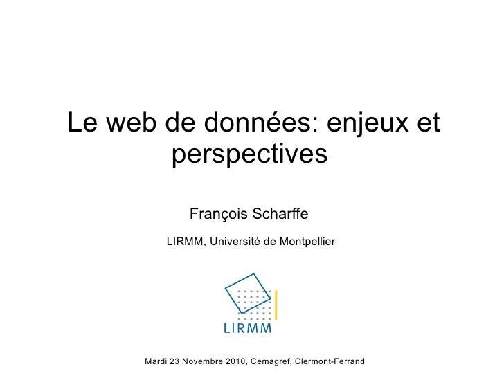 Le web de données: enjeux et perspectives  François Scharffe LIRMM, Université de Montpellier Mardi 23 Novembre 2010, Cema...