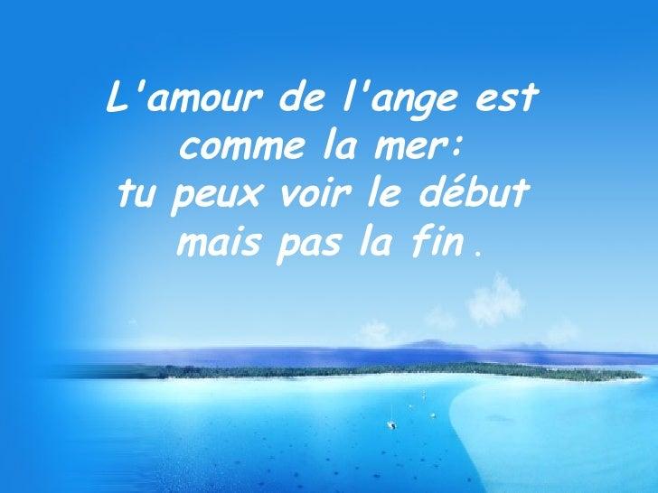 L'amour de l'ange est  comme la mer:  tu peux voir le début  mais pas la fin  .