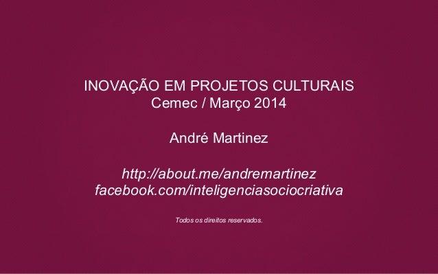 INOVAÇÃO EM PROJETOS CULTURAIS Cemec / Março 2014 André Martinez http://about.me/andremartinez facebook.com/inteligenciaso...