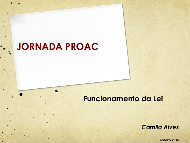 JORNADA PROAC  Funcionamento da Lei  Camila Alves Janeiro 2014