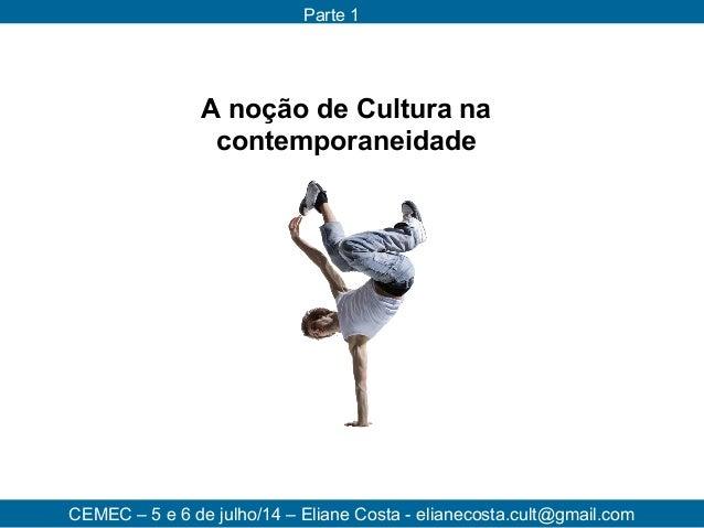A noção de Cultura na contemporaneidade CEMEC – 5 e 6 de julho/14 – Eliane Costa - elianecosta.cult@gmail.com Parte 1