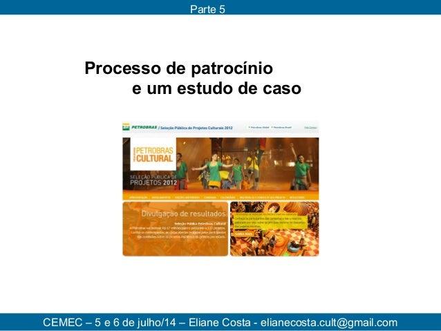 Processo de patrocínio e um estudo de caso CEMEC – 5 e 6 de julho/14 – Eliane Costa - elianecosta.cult@gmail.com Parte 5