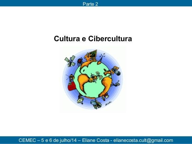 CEMEC – 5 e 6 de julho/14 – Eliane Costa - elianecosta.cult@gmail.com Parte 2 Cultura e Cibercultura