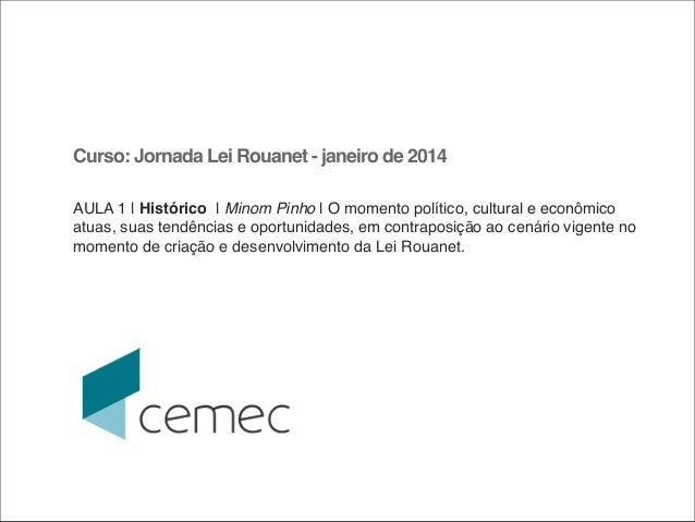 Curso: Jornada Lei Rouanet - janeiro de 2014 AULA 1 |Histórico| Minom Pinho |O momento político, cultural e econômico ...