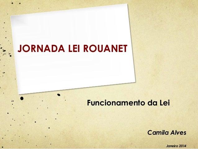 JORNADA LEI ROUANET  Funcionamento da Lei  Camila Alves Janeiro 2014