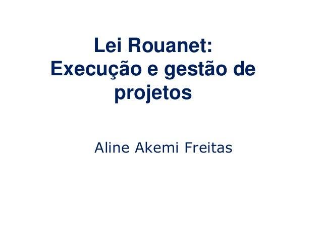 Lei Rouanet: Execução e gestão de projetos Aline Akemi Freitas