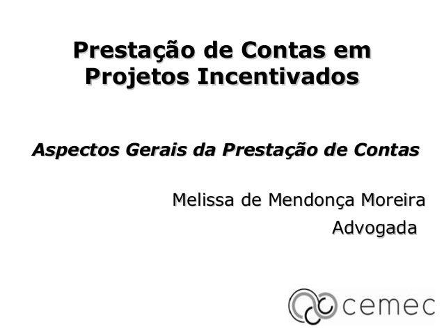 Prestação de Contas em Projetos Incentivados Aspectos Gerais da Prestação de Contas Melissa de Mendonça Moreira Advogada