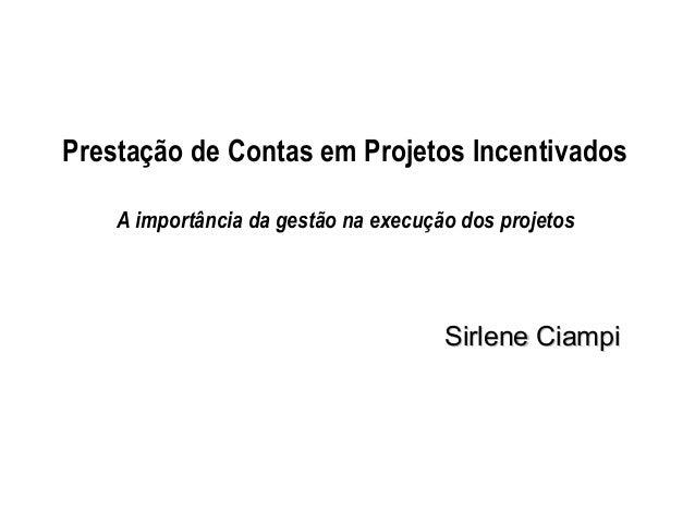 Prestação de Contas em Projetos Incentivados A importância da gestão na execução dos projetos  Sirlene Ciampi