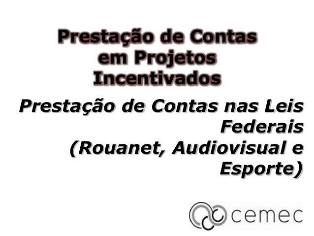Prestação de Contas em Projetos Incentivados  Prestação de Contas nas Leis Federais (Rouanet, Audiovisual e Esporte)